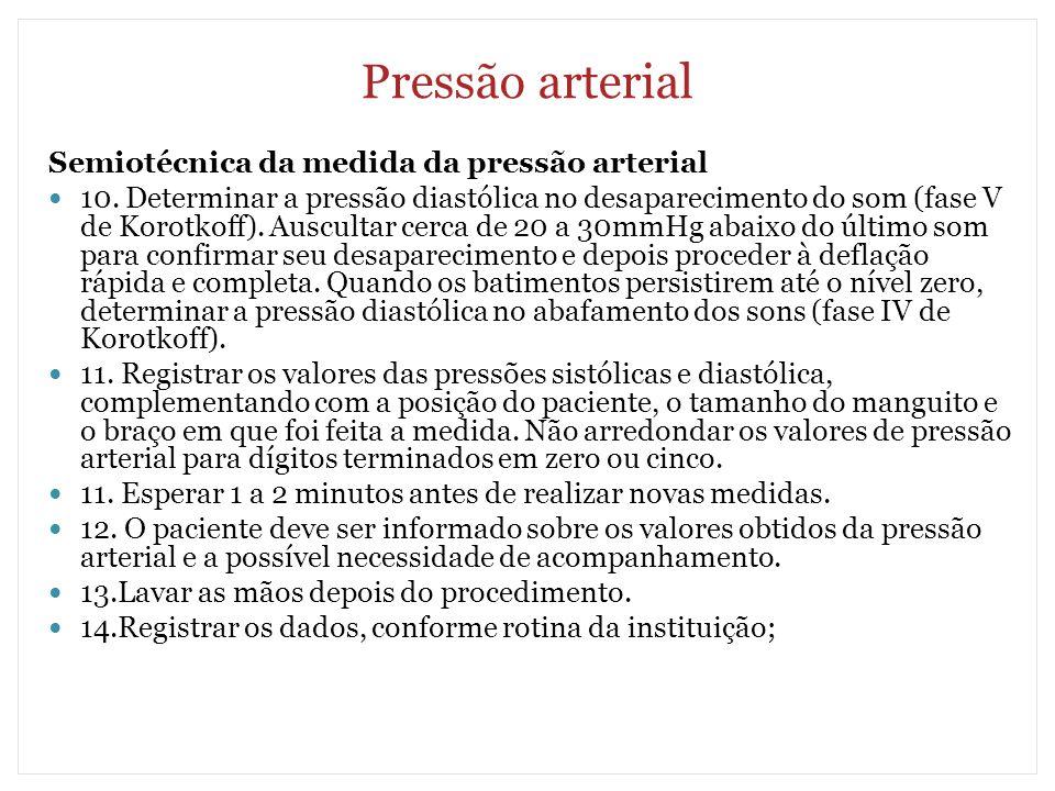 Pressão arterial Semiotécnica da medida da pressão arterial 10. Determinar a pressão diastólica no desaparecimento do som (fase V de Korotkoff). Auscu