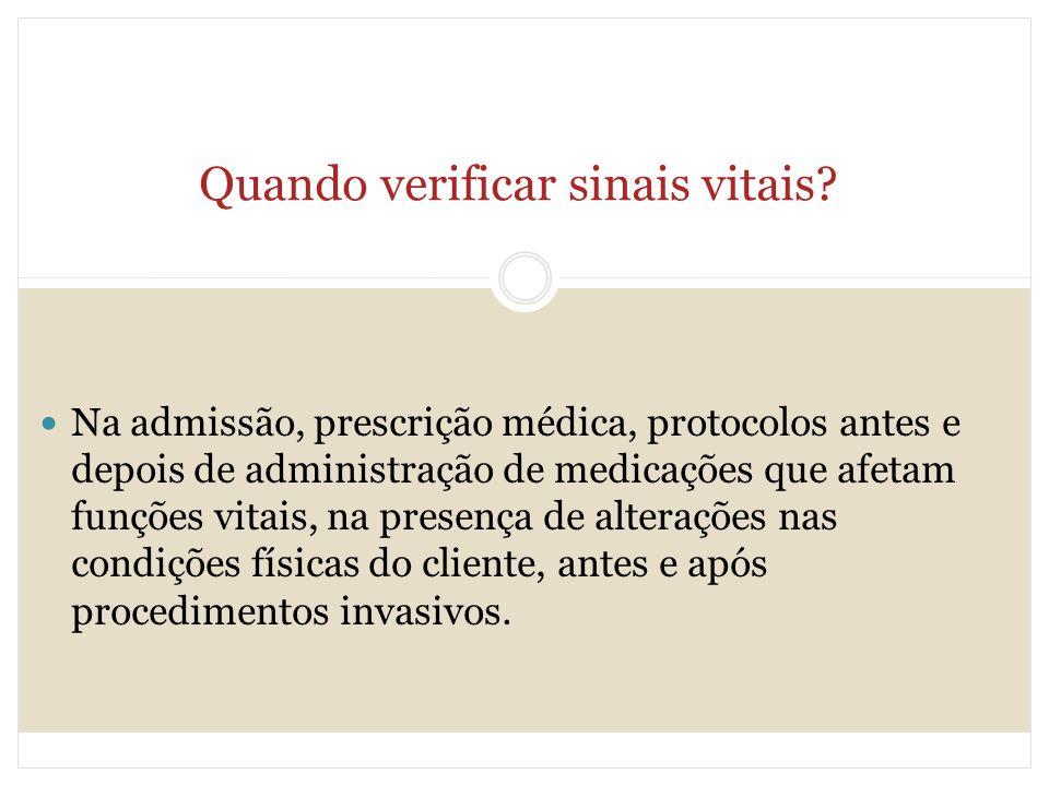 Quando verificar sinais vitais? Na admissão, prescrição médica, protocolos antes e depois de administração de medicações que afetam funções vitais, na