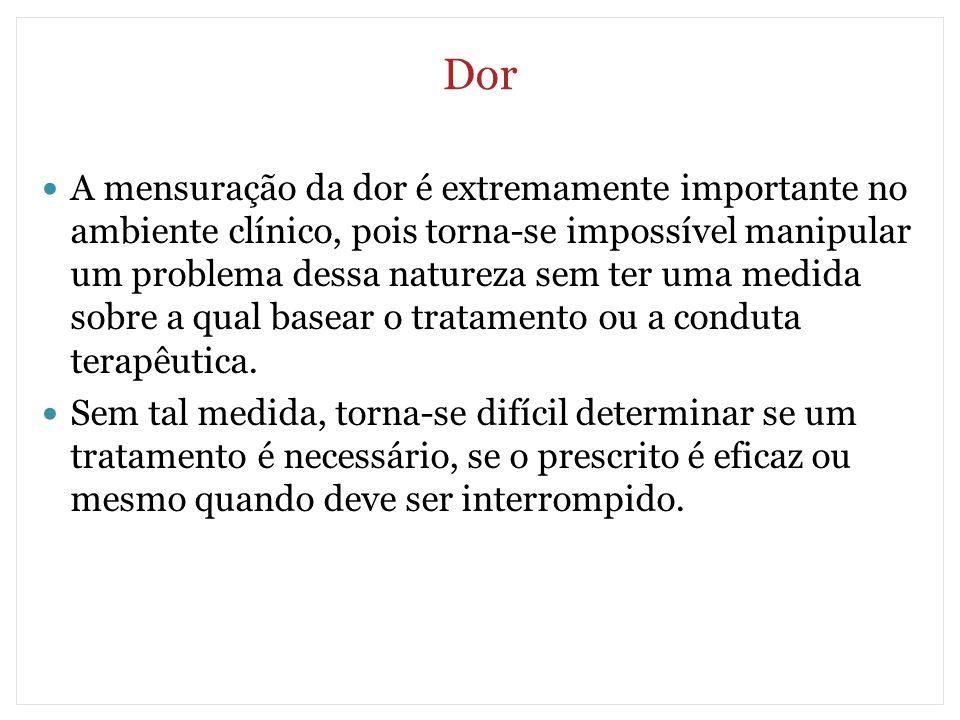 Dor A mensuração da dor é extremamente importante no ambiente clínico, pois torna-se impossível manipular um problema dessa natureza sem ter uma medid