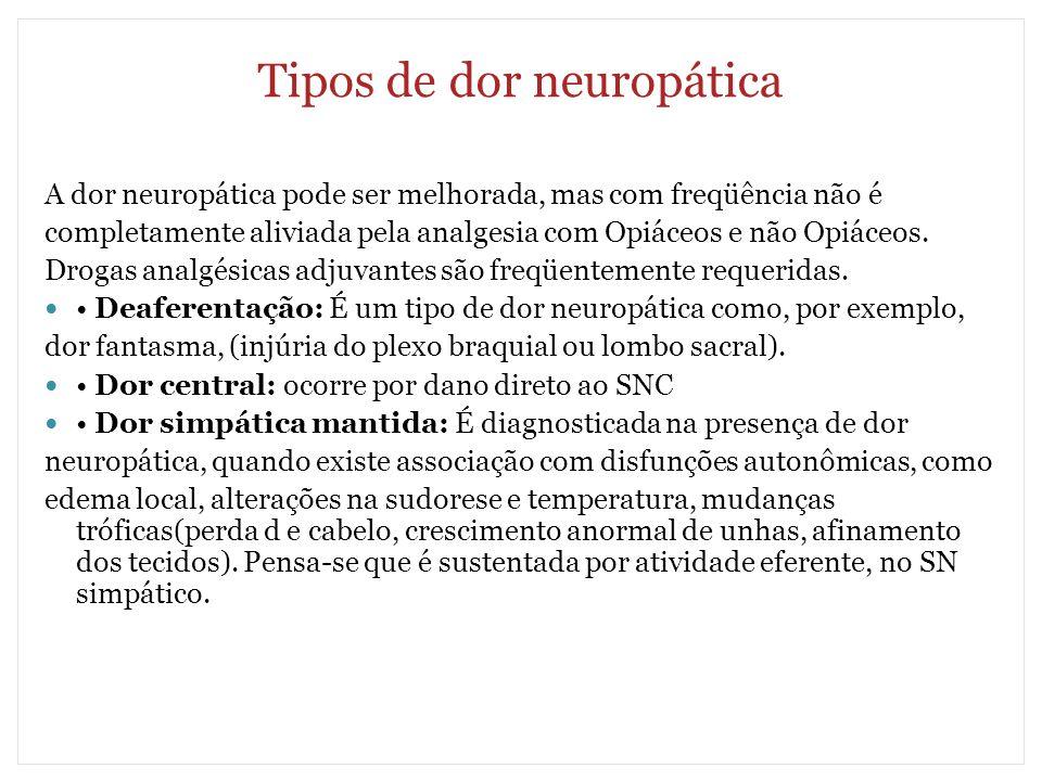 Tipos de dor neuropática A dor neuropática pode ser melhorada, mas com freqüência não é completamente aliviada pela analgesia com Opiáceos e não Opiác