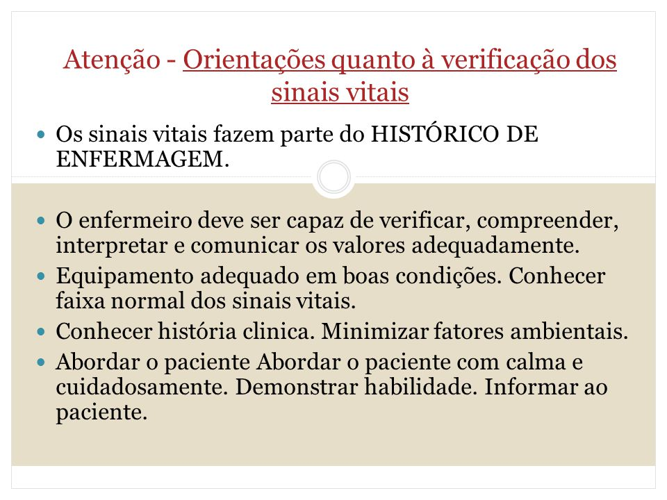 Atenção - Orientações quanto à verificação dos sinais vitais Os sinais vitais fazem parte do HISTÓRICO DE ENFERMAGEM. O enfermeiro deve ser capaz de v