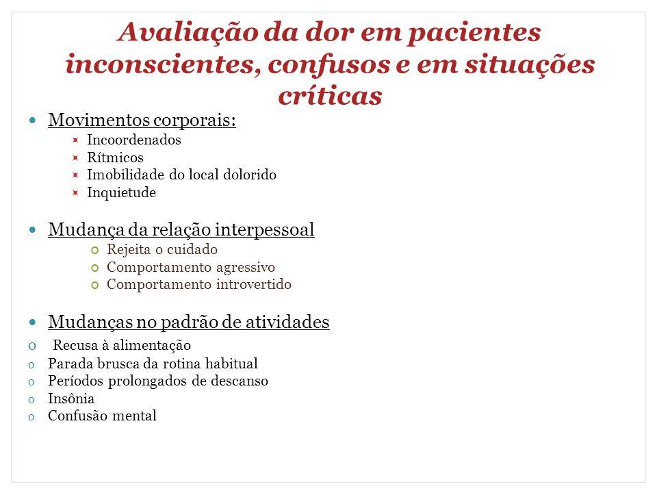 Avaliação da dor em pacientes inconscientes, confusos e em situações críticas Movimentos corporais:  Incoordenados  Rítmicos  Imobilidade do local