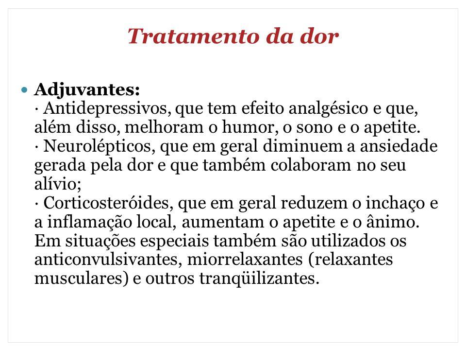 Tratamento da dor Adjuvantes: · Antidepressivos, que tem efeito analgésico e que, além disso, melhoram o humor, o sono e o apetite. · Neurolépticos, q