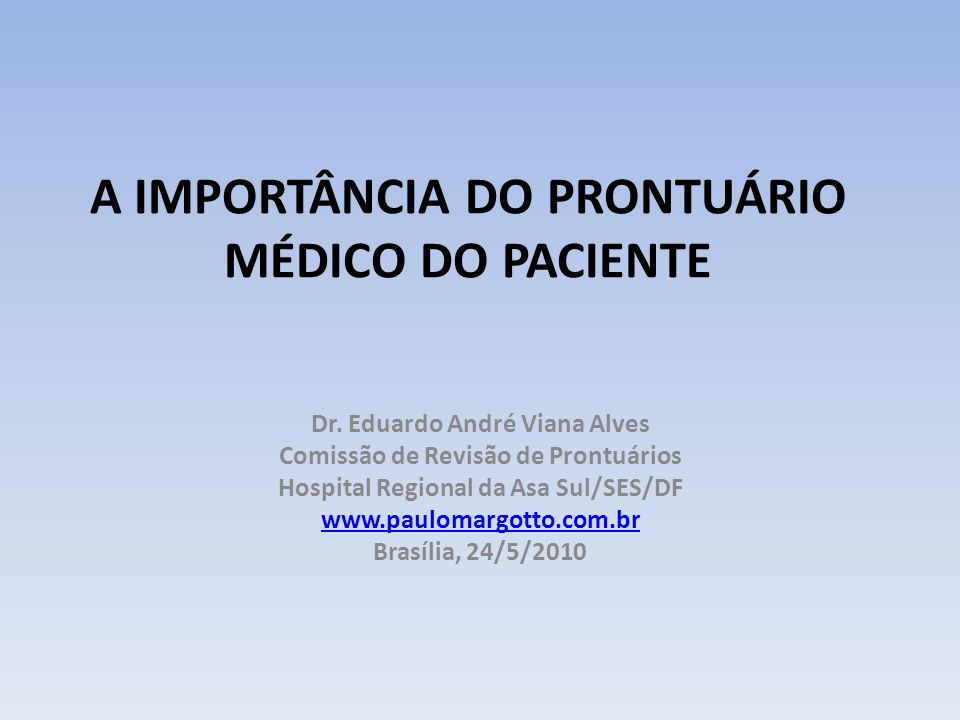 A IMPORTÂNCIA DO PRONTUÁRIO MÉDICO DO PACIENTE Dr. Eduardo André Viana Alves Comissão de Revisão de Prontuários Hospital Regional da Asa Sul/SES/DF ww