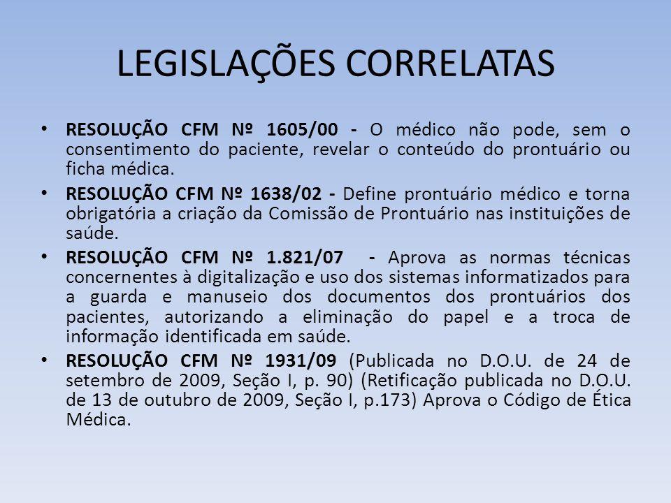 LEGISLAÇÕES CORRELATAS RESOLUÇÃO CFM Nº 1605/00 - O médico não pode, sem o consentimento do paciente, revelar o conteúdo do prontuário ou ficha médica.