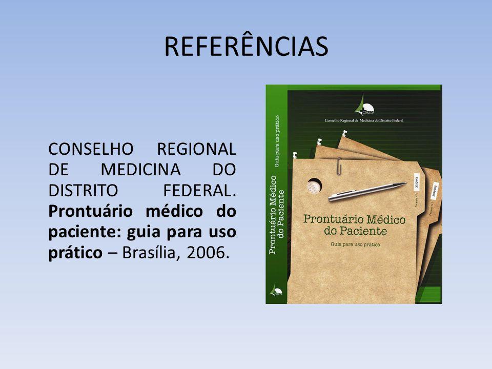 REFERÊNCIAS CONSELHO REGIONAL DE MEDICINA DO DISTRITO FEDERAL. Prontuário médico do paciente: guia para uso prático – Brasília, 2006.