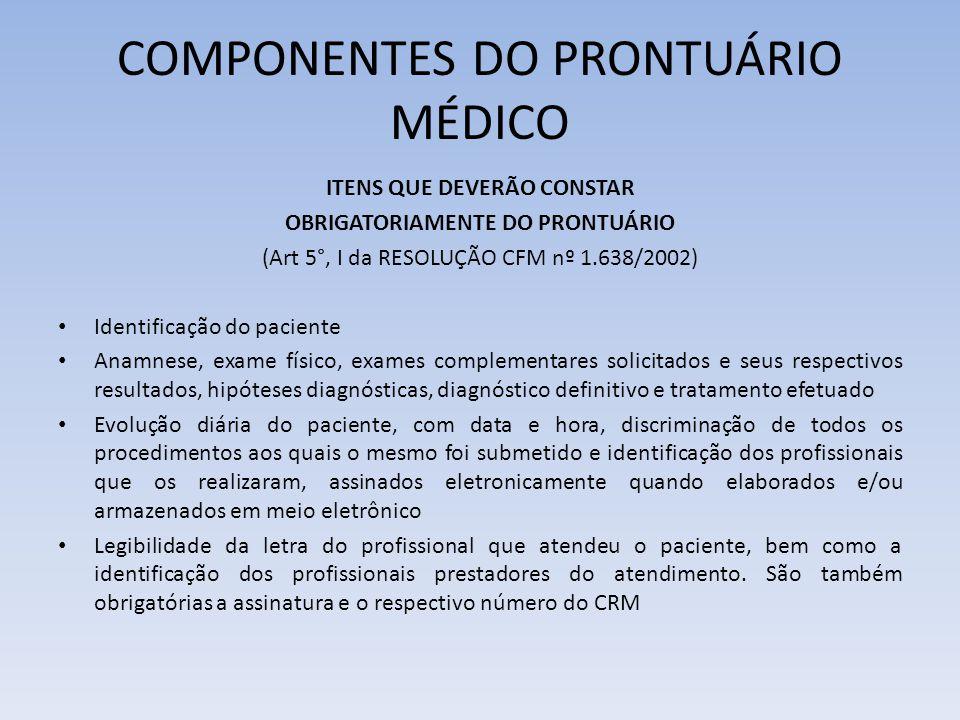 COMPONENTES DO PRONTUÁRIO MÉDICO ITENS QUE DEVERÃO CONSTAR OBRIGATORIAMENTE DO PRONTUÁRIO (Art 5°, I da RESOLUÇÃO CFM nº 1.638/2002) Identificação do paciente Anamnese, exame físico, exames complementares solicitados e seus respectivos resultados, hipóteses diagnósticas, diagnóstico definitivo e tratamento efetuado Evolução diária do paciente, com data e hora, discriminação de todos os procedimentos aos quais o mesmo foi submetido e identificação dos profissionais que os realizaram, assinados eletronicamente quando elaborados e/ou armazenados em meio eletrônico Legibilidade da letra do profissional que atendeu o paciente, bem como a identificação dos profissionais prestadores do atendimento.