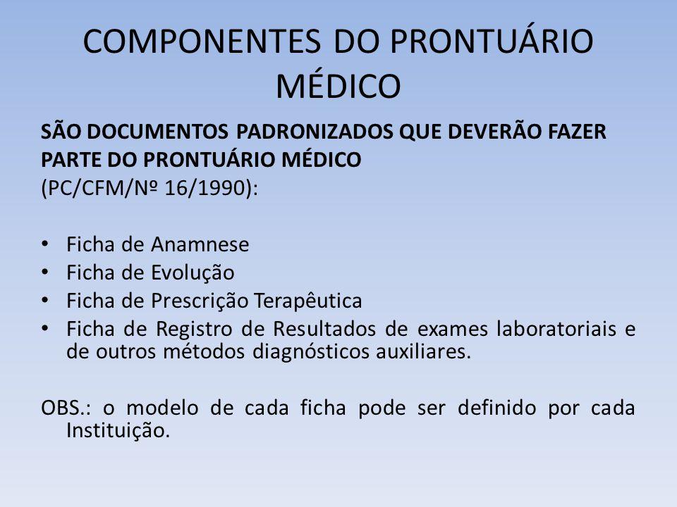 COMPONENTES DO PRONTUÁRIO MÉDICO SÃO DOCUMENTOS PADRONIZADOS QUE DEVERÃO FAZER PARTE DO PRONTUÁRIO MÉDICO (PC/CFM/Nº 16/1990): Ficha de Anamnese Ficha