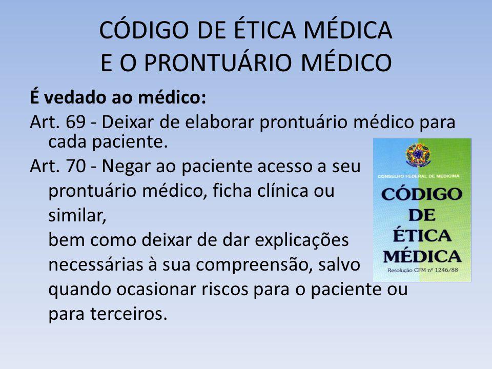 CÓDIGO DE ÉTICA MÉDICA E O PRONTUÁRIO MÉDICO É vedado ao médico: Art. 69 - Deixar de elaborar prontuário médico para cada paciente. Art. 70 - Negar ao