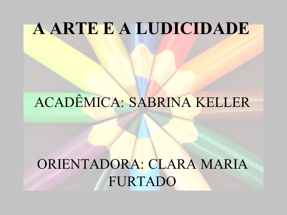 A ARTE E A LUDICIDADE ACADÊMICA: SABRINA KELLER ORIENTADORA: CLARA MARIA FURTADO