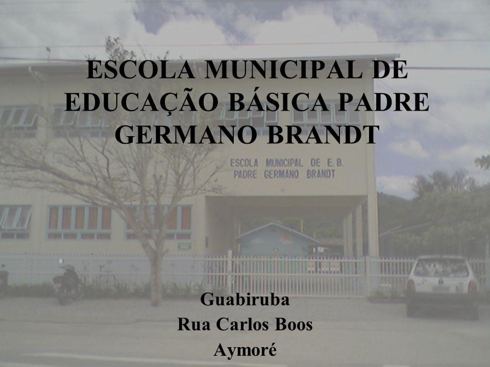ESCOLA MUNICIPAL DE EDUCAÇÃO BÁSICA PADRE GERMANO BRANDT Guabiruba Rua Carlos Boos Aymoré