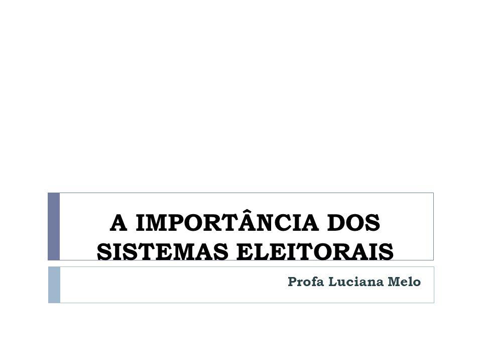 A IMPORTÂNCIA DOS SISTEMAS ELEITORAIS Profa Luciana Melo