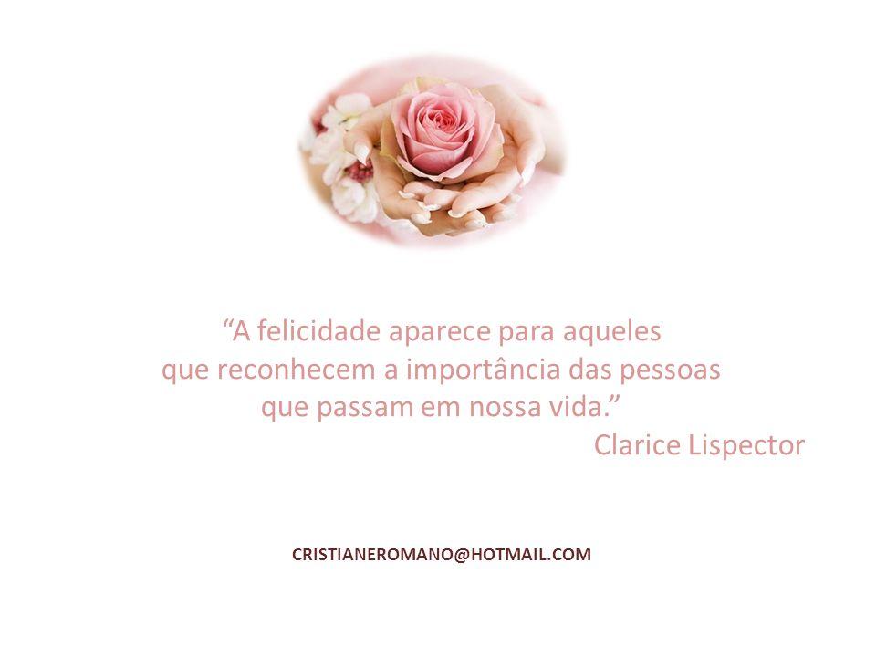 """CRISTIANEROMANO@HOTMAIL.COM """"A felicidade aparece para aqueles que reconhecem a importância das pessoas que passam em nossa vida."""" Clarice Lispector"""