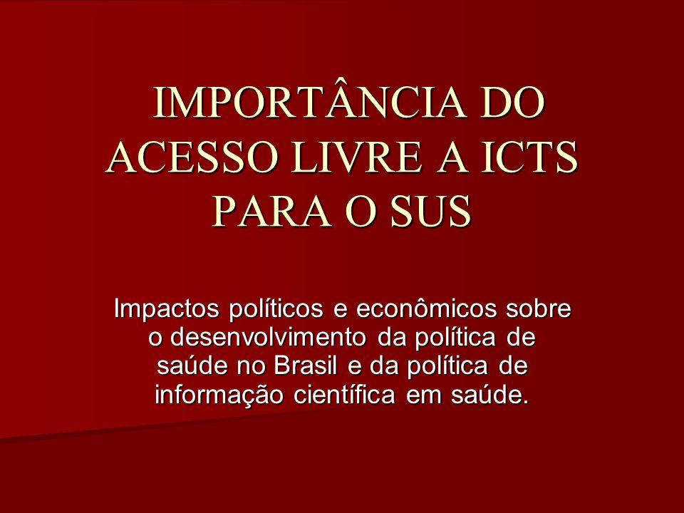 IMPORTÂNCIA DO ACESSO LIVRE A ICTS PARA O SUS IMPORTÂNCIA DO ACESSO LIVRE A ICTS PARA O SUS Impactos políticos e econômicos sobre o desenvolvimento da política de saúde no Brasil e da política de informação científica em saúde.