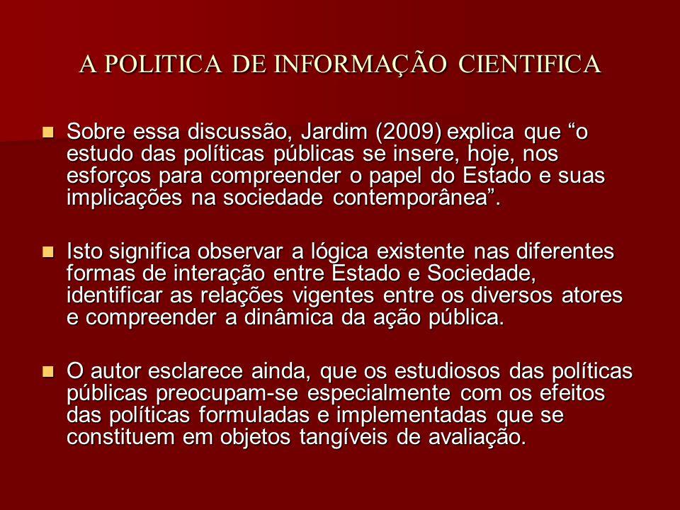 A POLITICA DE INFORMAÇÃO CIENTIFICA Sobre essa discussão, Jardim (2009) explica que o estudo das políticas públicas se insere, hoje, nos esforços para compreender o papel do Estado e suas implicações na sociedade contemporânea .