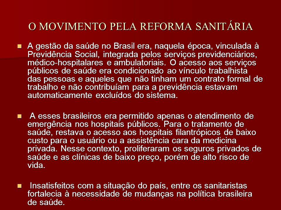 O MOVIMENTO PELA REFORMA SANITÁRIA A gestão da saúde no Brasil era, naquela época, vinculada à Previdência Social, integrada pelos serviços previdenciários, médico-hospitalares e ambulatoriais.