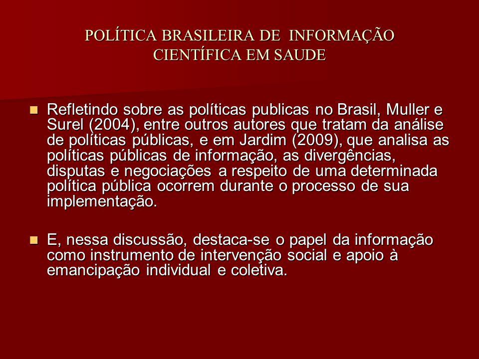 POLÍTICA BRASILEIRA DE INFORMAÇÃO CIENTÍFICA EM SAUDE Refletindo sobre as políticas publicas no Brasil, Muller e Surel (2004), entre outros autores que tratam da análise de políticas públicas, e em Jardim (2009), que analisa as políticas públicas de informação, as divergências, disputas e negociações a respeito de uma determinada política pública ocorrem durante o processo de sua implementação.