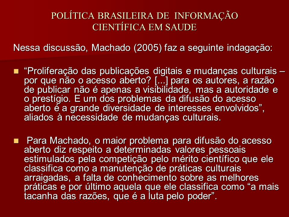 POLÍTICA BRASILEIRA DE INFORMAÇÃO CIENTÍFICA EM SAUDE Nessa discussão, Machado (2005) faz a seguinte indagação: Proliferação das publicações digitais e mudanças culturais – por que não o acesso aberto.