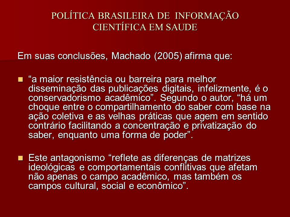 POLÍTICA BRASILEIRA DE INFORMAÇÃO CIENTÍFICA EM SAUDE Em suas conclusões, Machado (2005) afirma que: a maior resistência ou barreira para melhor disseminação das publicações digitais, infelizmente, é o conservadorismo acadêmico .