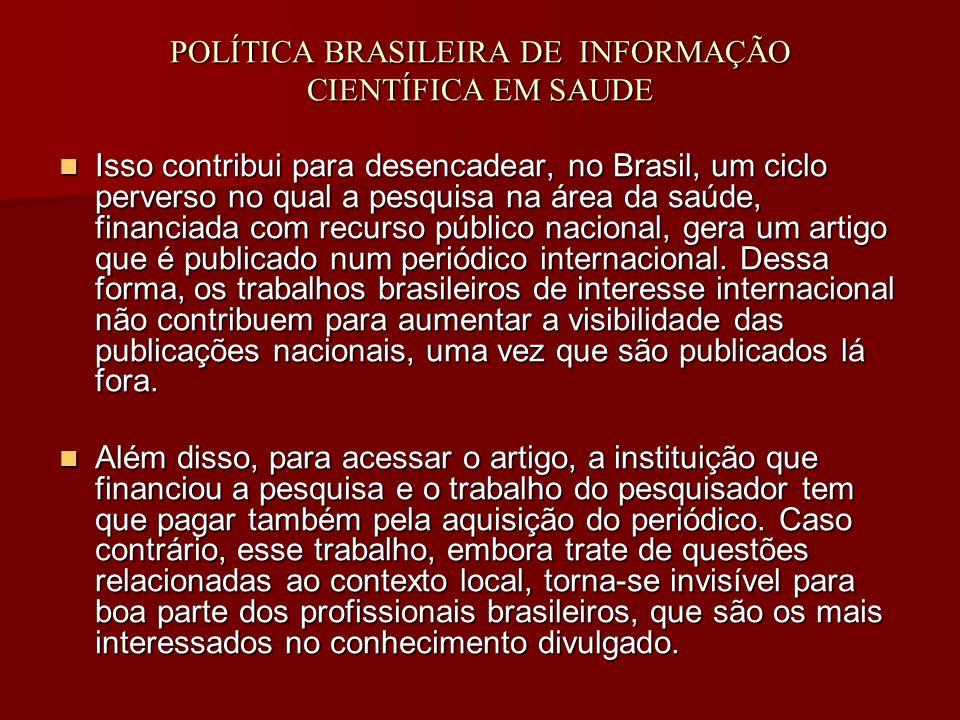 POLÍTICA BRASILEIRA DE INFORMAÇÃO CIENTÍFICA EM SAUDE Isso contribui para desencadear, no Brasil, um ciclo perverso no qual a pesquisa na área da saúde, financiada com recurso público nacional, gera um artigo que é publicado num periódico internacional.