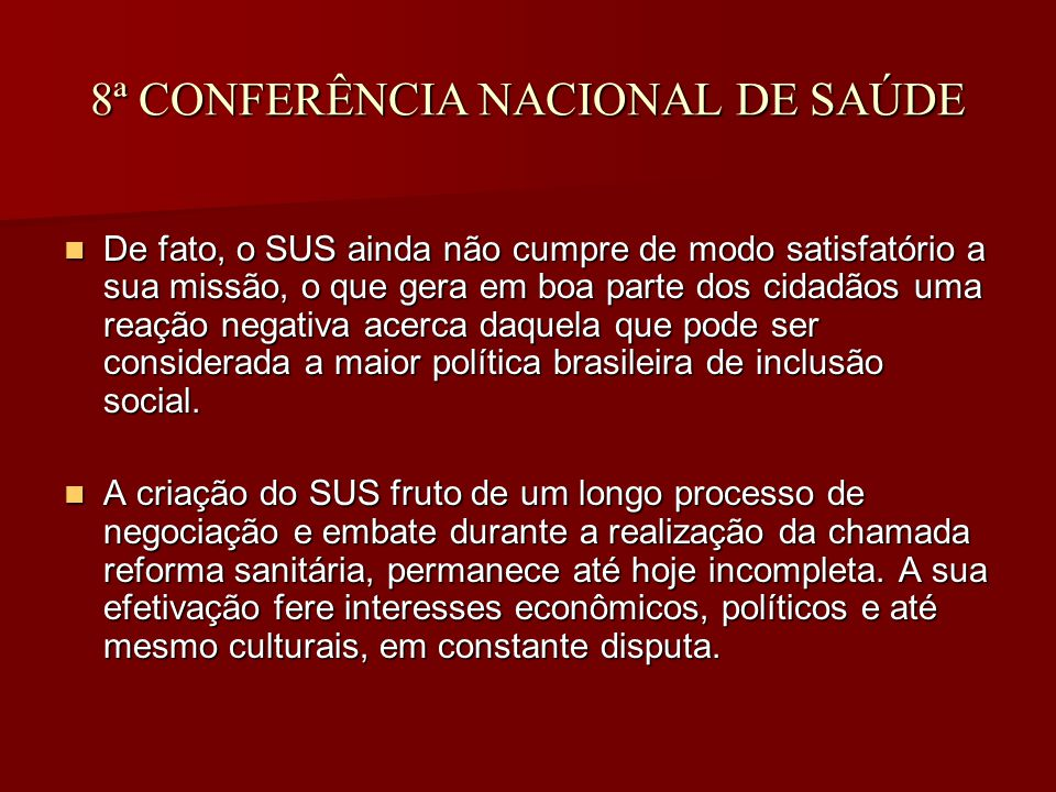 8ª CONFERÊNCIA NACIONAL DE SAÚDE De fato, o SUS ainda não cumpre de modo satisfatório a sua missão, o que gera em boa parte dos cidadãos uma reação negativa acerca daquela que pode ser considerada a maior política brasileira de inclusão social.