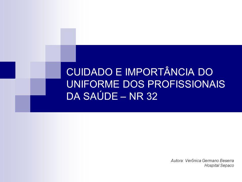CUIDADO E IMPORTÂNCIA DO UNIFORME DOS PROFISSIONAIS DA SAÚDE – NR 32 Autora: Verônica Germano Beserra Hospital Sepaco