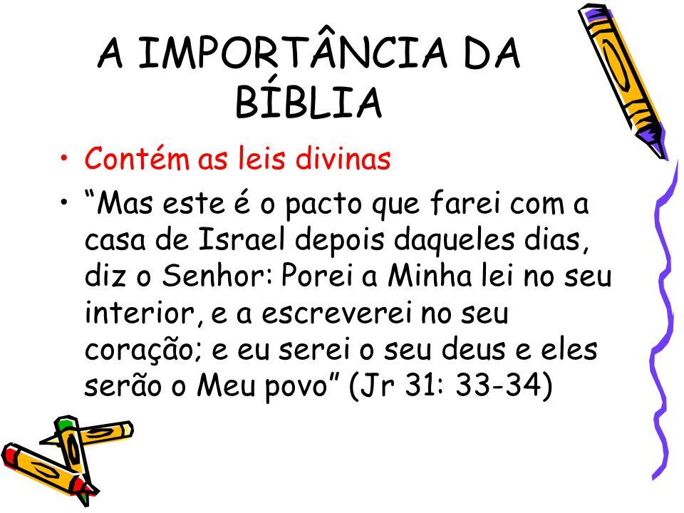 A IMPORTÂNCIA DA BÍBLIA Contém as leis divinas Mas este é o pacto que farei com a casa de Israel depois daqueles dias, diz o Senhor: Porei a Minha lei no seu interior, e a escreverei no seu coração; e eu serei o seu deus e eles serão o Meu povo (Jr 31: 33-34)