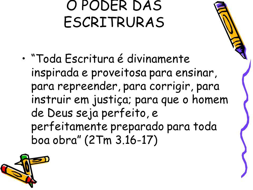 O PODER DAS ESCRITRURAS Toda Escritura é divinamente inspirada e proveitosa para ensinar, para repreender, para corrigir, para instruir em justiça; para que o homem de Deus seja perfeito, e perfeitamente preparado para toda boa obra (2Tm 3.16-17)
