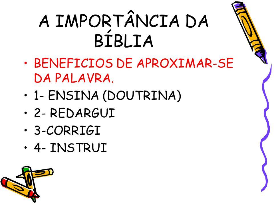 A IMPORTÂNCIA DA BÍBLIA BENEFICIOS DE APROXIMAR-SE DA PALAVRA. 1- ENSINA (DOUTRINA) 2- REDARGUI 3-CORRIGI 4- INSTRUI