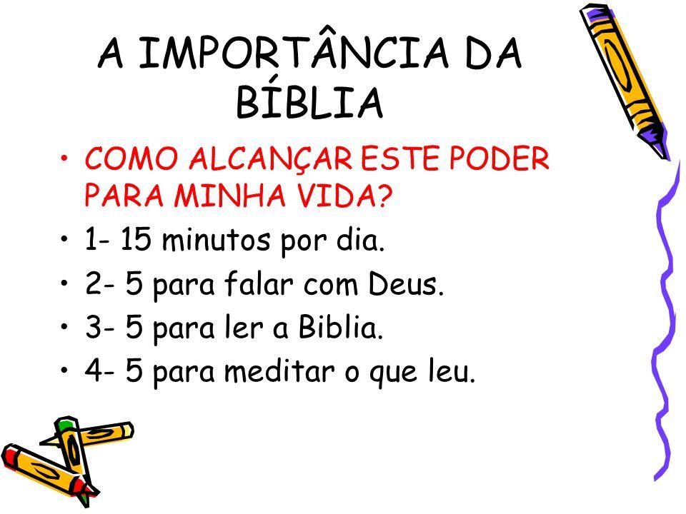 A IMPORTÂNCIA DA BÍBLIA COMO ALCANÇAR ESTE PODER PARA MINHA VIDA? 1- 15 minutos por dia. 2- 5 para falar com Deus. 3- 5 para ler a Biblia. 4- 5 para m
