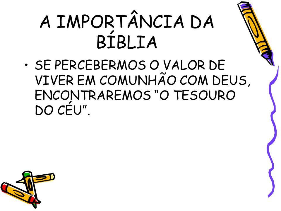 A IMPORTÂNCIA DA BÍBLIA SE PERCEBERMOS O VALOR DE VIVER EM COMUNHÃO COM DEUS, ENCONTRAREMOS O TESOURO DO CÉU .
