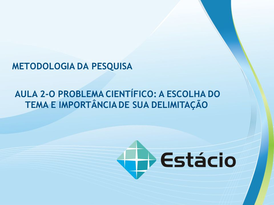 METODOLOGIA DA PESQUISA AULA 2-O PROBLEMA CIENTÍFICO: A ESCOLHA DO TEMA E IMPORTÂNCIA DE SUA DELIMITAÇÃO
