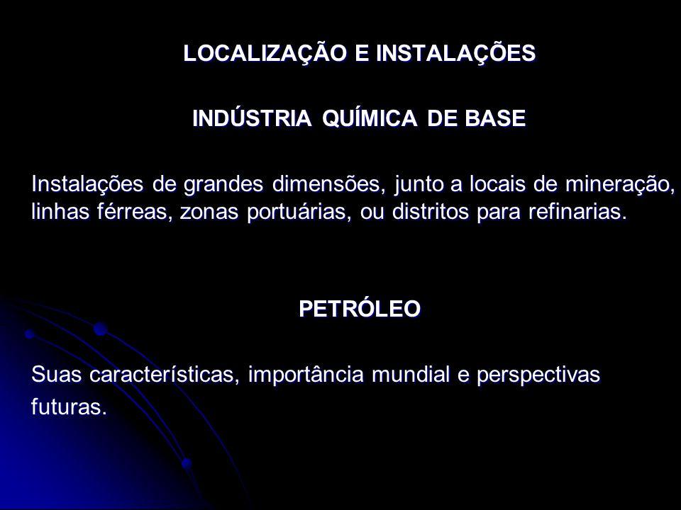 LOCALIZAÇÃO E INSTALAÇÕES INDÚSTRIA QUÍMICA DE BASE Instalações de grandes dimensões, junto a locais de mineração, linhas férreas, zonas portuárias, o