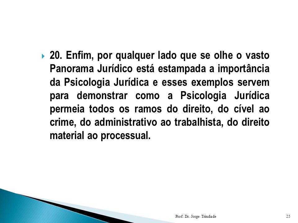  20. Enfim, por qualquer lado que se olhe o vasto Panorama Jurídico está estampada a importância da Psicologia Jurídica e esses exemplos servem para