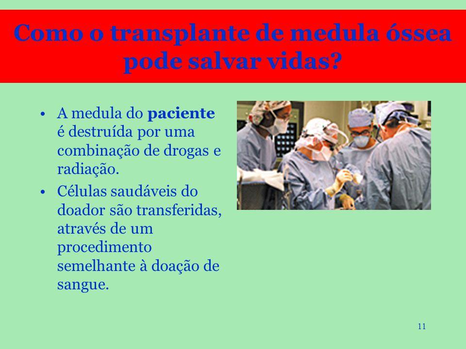 11 A medula do paciente é destruída por uma combinação de drogas e radiação. Células saudáveis do doador são transferidas, através de um procedimento