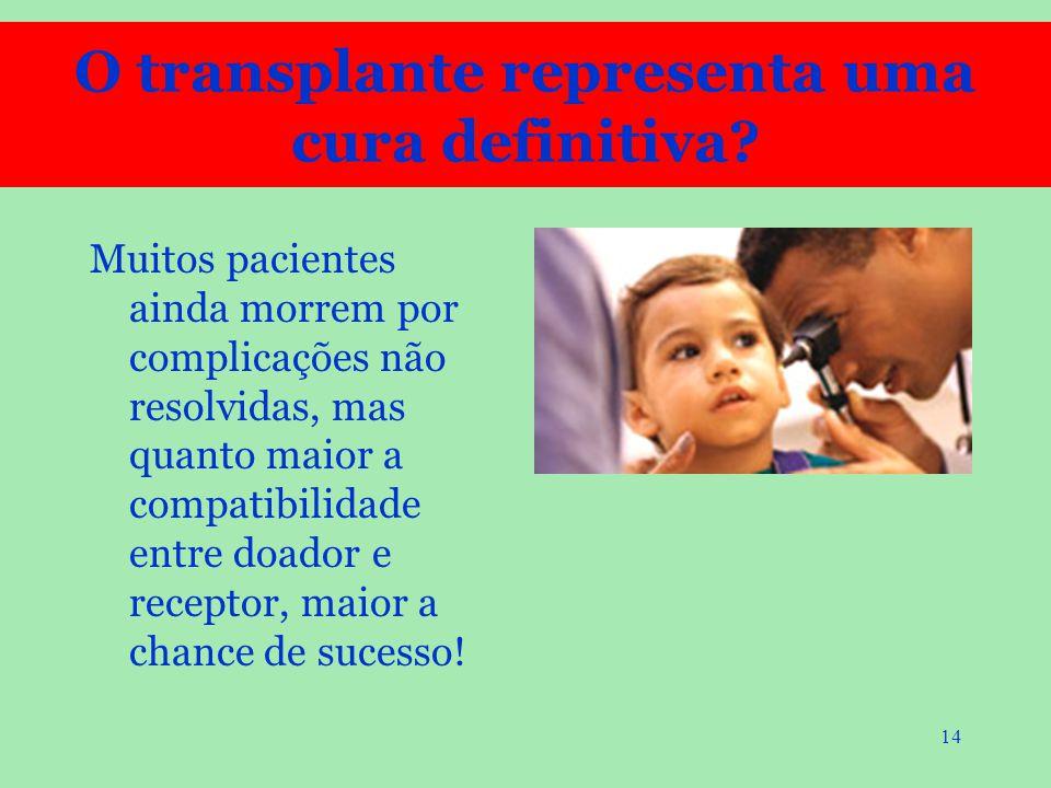 14 Muitos pacientes ainda morrem por complicações não resolvidas, mas quanto maior a compatibilidade entre doador e receptor, maior a chance de sucess