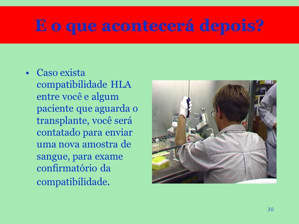 30 Caso exista compatibilidade HLA entre você e algum paciente que aguarda o transplante, você será contatado para enviar uma nova amostra de sangue,