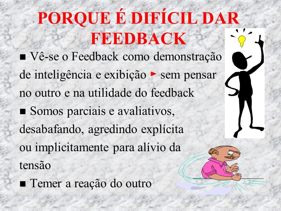 PORQUE É DIFÍCIL DAR FEEDBACK Vê-se o Feedback como demonstração de inteligência e exibição ► sem pensar no outro e na utilidade do feedback Somos parciais e avaliativos, desabafando, agredindo explícita ou implicitamente para alívio da tensão Temer a reação do outro