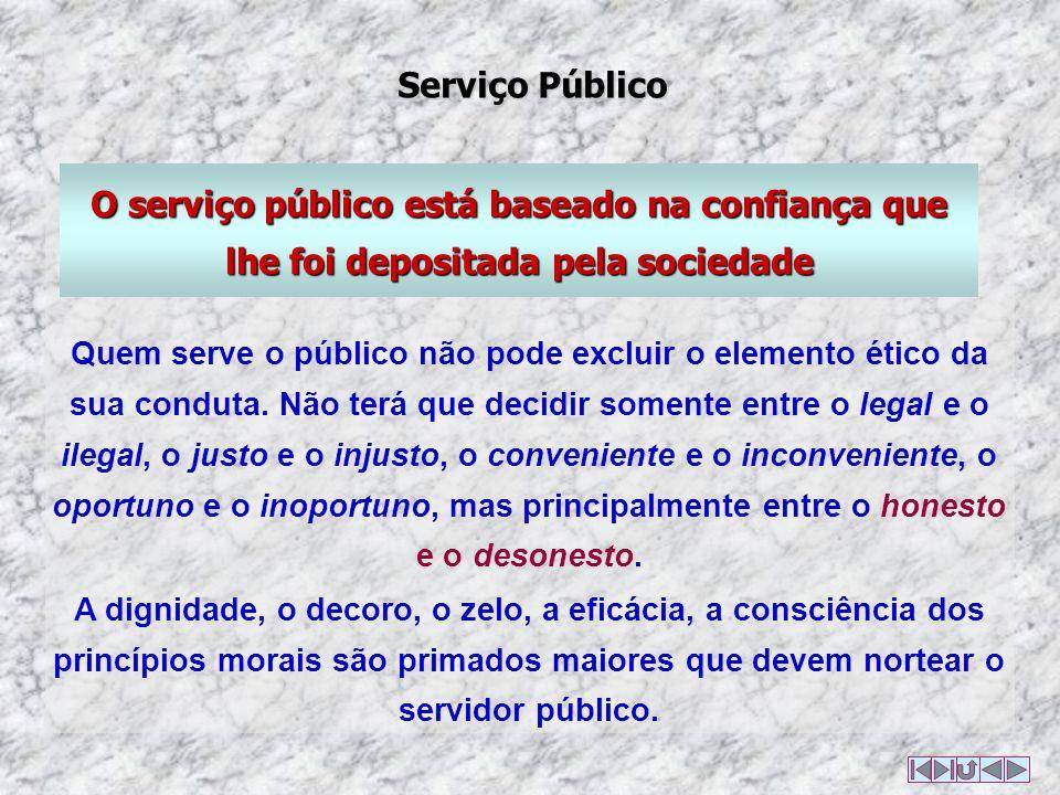 O serviço público está baseado na confiança que lhe foi depositada pela sociedade Quem serve o público não pode excluir o elemento ético da sua conduta.
