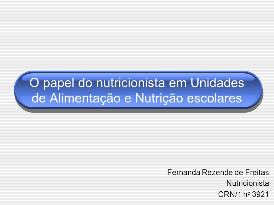 O papel do nutricionista em Unidades de Alimentação e Nutrição escolares Fernanda Rezende de Freitas Nutricionista CRN/1 n o 3921