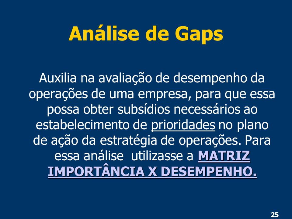 25 Análise de Gaps MATRIZ IMPORTÂNCIA X DESEMPENHO. MATRIZ IMPORTÂNCIA X DESEMPENHO. Auxilia na avaliação de desempenho da operações de uma empresa, p