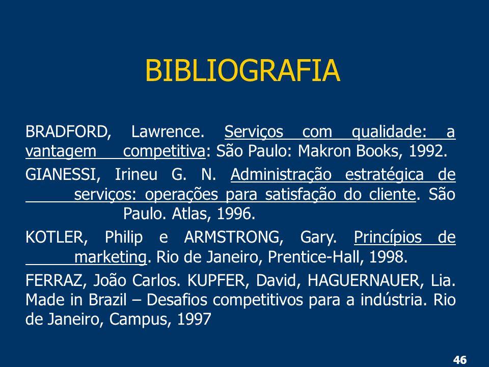 46 BIBLIOGRAFIA BRADFORD, Lawrence. Serviços com qualidade: a vantagem competitiva: São Paulo: Makron Books, 1992. GIANESSI, Irineu G. N. Administraçã
