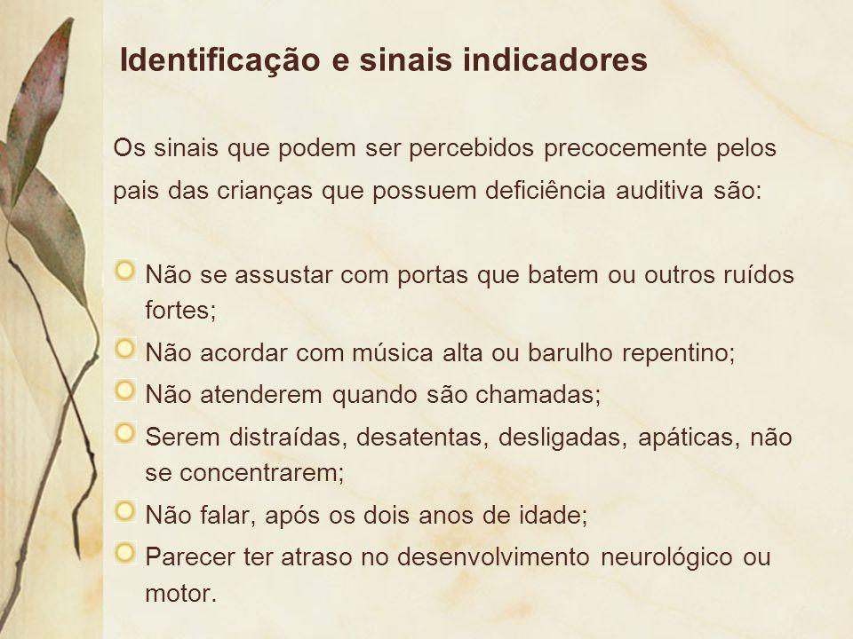 Identificação e sinais indicadores Os sinais que podem ser percebidos precocemente pelos pais das crianças que possuem deficiência auditiva são: Não s