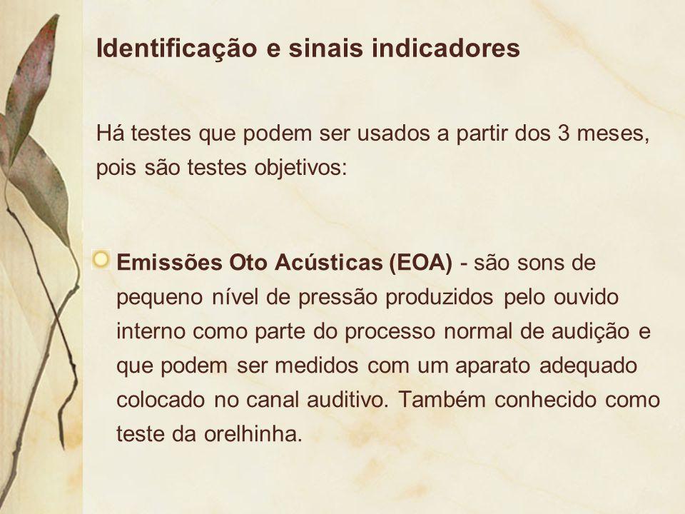 Identificação e sinais indicadores Emissões Oto Acústicas (EOA) - são sons de pequeno nível de pressão produzidos pelo ouvido interno como parte do pr
