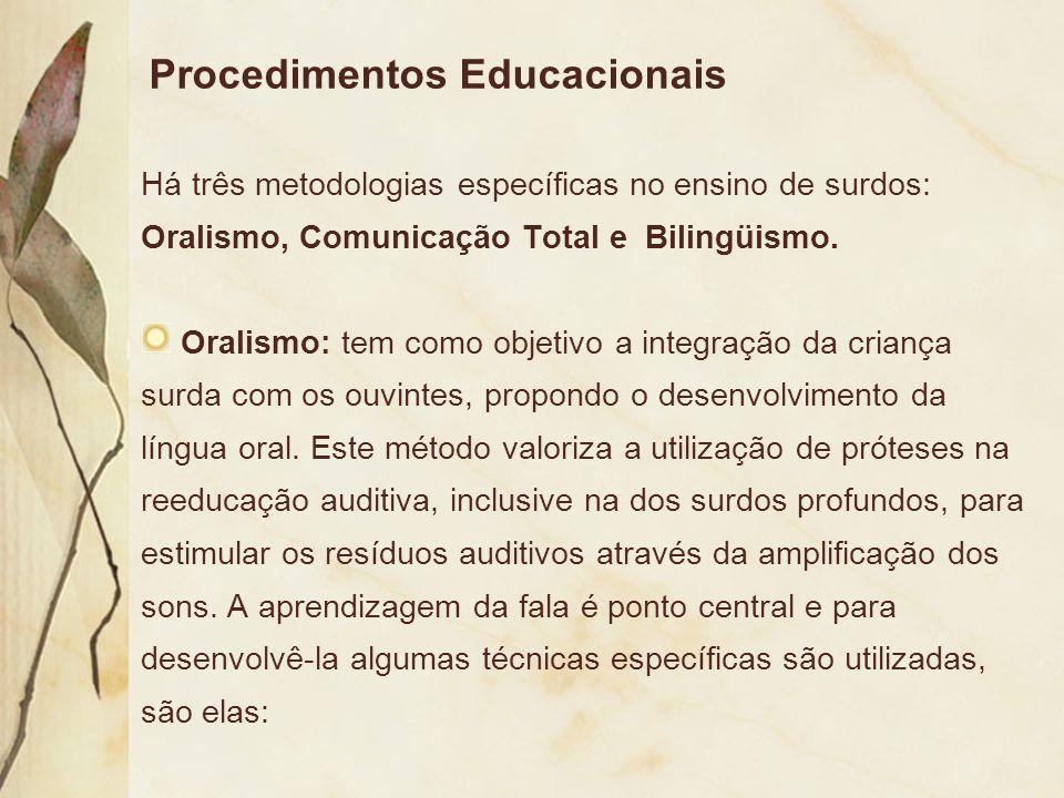 Procedimentos Educacionais Há três metodologias específicas no ensino de surdos: Oralismo, Comunicação Total e Bilingüismo. Oralismo: tem como objetiv