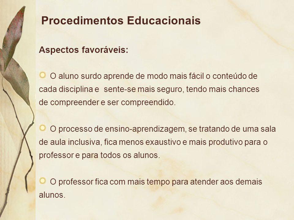 Procedimentos Educacionais Aspectos favoráveis: O aluno surdo aprende de modo mais fácil o conteúdo de cada disciplina e sente-se mais seguro, tendo m