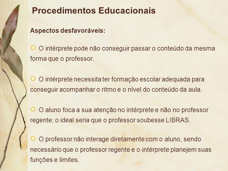 Procedimentos Educacionais Aspectos desfavoráveis: O intérprete pode não conseguir passar o conteúdo da mesma forma que o professor. O intérprete nece