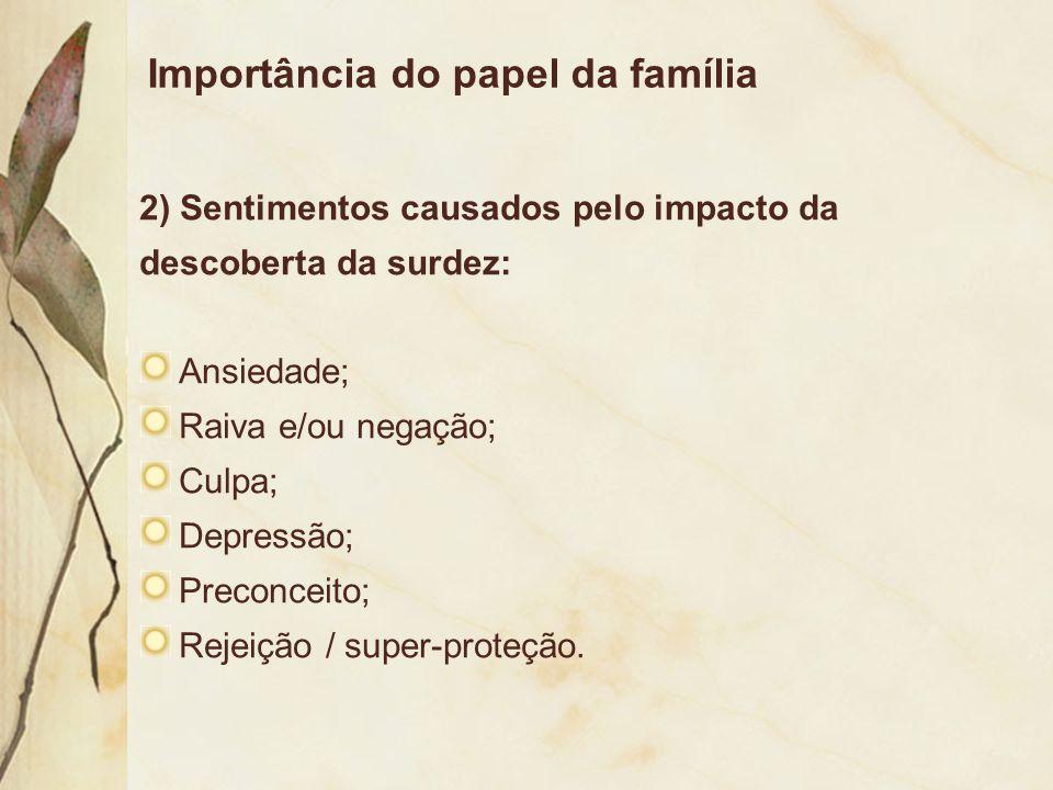 Importância do papel da família 2) Sentimentos causados pelo impacto da descoberta da surdez: Ansiedade; Raiva e/ou negação; Culpa; Depressão; Preconc