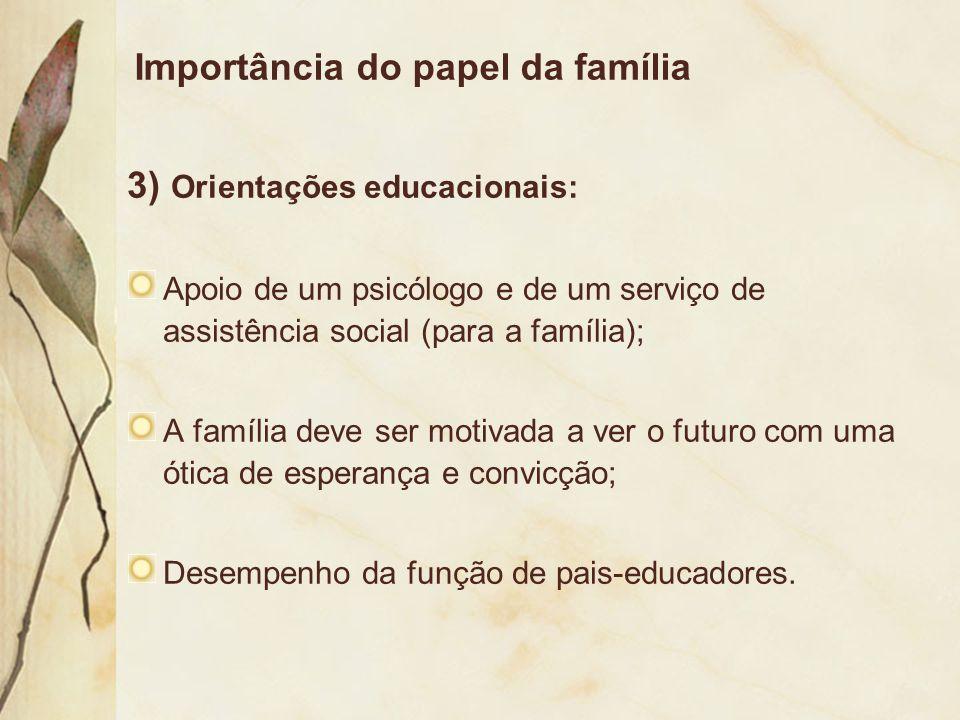 Importância do papel da família 3) Orientações educacionais: Apoio de um psicólogo e de um serviço de assistência social (para a família); A família d