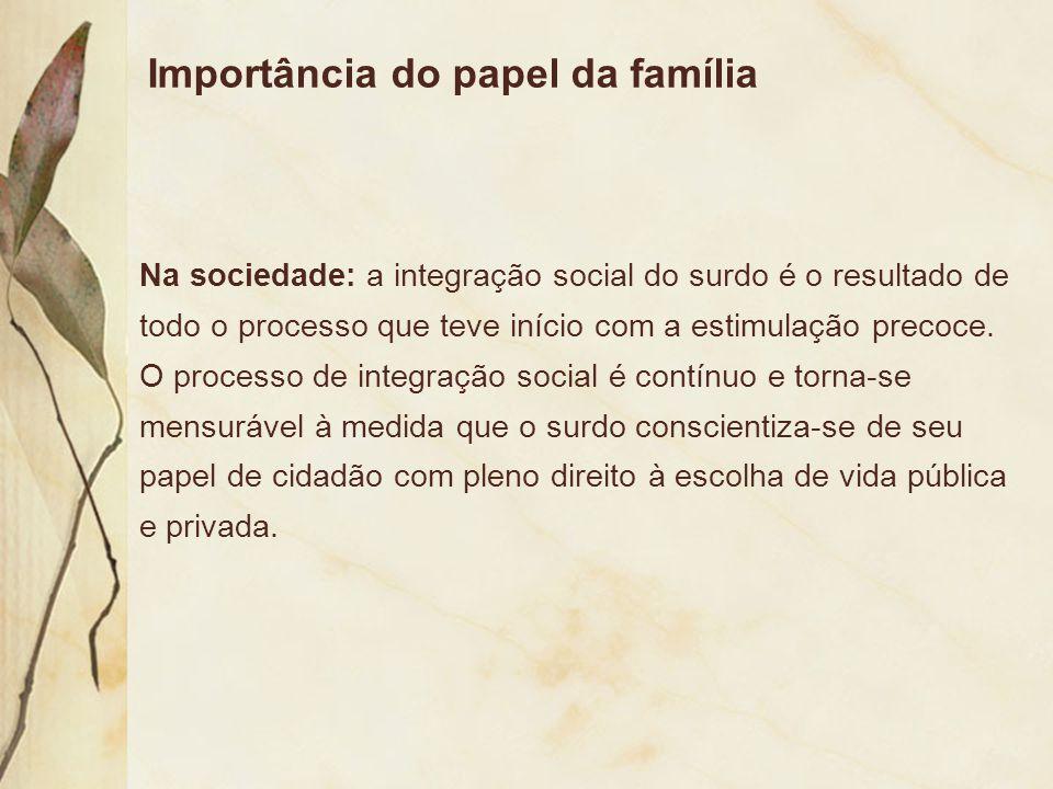 Importância do papel da família Na sociedade: a integração social do surdo é o resultado de todo o processo que teve início com a estimulação precoce.